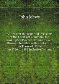 A Digest of the Reported Decisions of the Courts of Common Law, Bankruptcy, Probate, Admiralty, and Divorce: Together with a Selection from Those of . Courts, from 1756 to 1883 Inclusive, Volume 7, John Mews обложка-превью