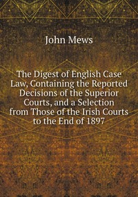 The Digest of English Case Law, Containing the Reported Decisions of the Superior Courts, and a Selection from Those of the Irish Courts to the End of 1897, John Mews обложка-превью