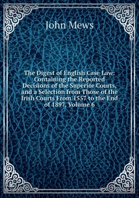 The Digest of English Case Law: Containing the Reported Decisions of the Superior Courts, and a Selection from Those of the Irish Courts From 1557 to the End of 1897, Volume 6, John Mews обложка-превью