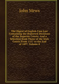 The Digest of English Case Law Containing the Reported Decisions of the Superior Courts: And a Selection from Those of the Irish Courts From 1557 to the End of 1897, Volume 8, John Mews обложка-превью