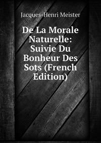 De La Morale Naturelle: Suivie Du Bonheur Des Sots (French Edition), Jacques-Henri Meister обложка-превью
