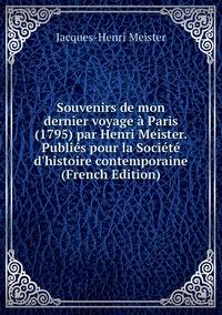 Souvenirs de mon dernier voyage à Paris (1795) par Henri Meister. Publiés pour la Société d'histoire contemporaine (French Edition), Jacques-Henri Meister обложка-превью