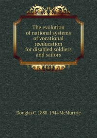 The evolution of national systems of vocational reeducation for disabled soldiers and sailors, Douglas C. 1888-1944 McMurtrie обложка-превью