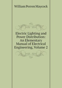 Electric Lighting and Power Distribution: An Elementary Manual of Electrical Engineering, Volume 2, William Perren Maycock обложка-превью