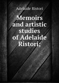 Memoirs and artistic studies of Adelaide Ristori;, Adelaide Ristori обложка-превью