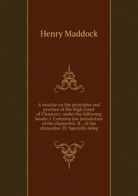 A treatise on the principles and practice of the High Court of Chancery; under the following heads: I. Common law jurisdiction of the chancellor. II. . of the chancellor. IV. Specially deleg, Henry Maddock обложка-превью