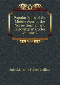 Popular Epics of the Middle Ages of the Norse-German and Carlovingian Cycles, Volume 2, John Malcolm Forbes Ludlow обложка-превью