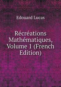Récréations Mathématiques, Volume 1 (French Edition), Edouard Lucas обложка-превью