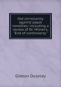 Old christianity against papal novelties: including a review of Dr. Milner's, 'End of controversy', Gideon Ouseley обложка-превью