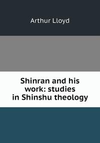 Shinran and his work: studies in Shinshu theology, Arthur Lloyd обложка-превью