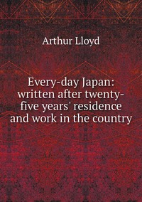 Every-day Japan: written after twenty-five years' residence and work in the country, Arthur Lloyd обложка-превью