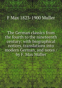 Книга под заказ: «The German classics from the fourth to the nineteenth century: with biographical notices, translations into modern German, and notes / by F. Max Müller»