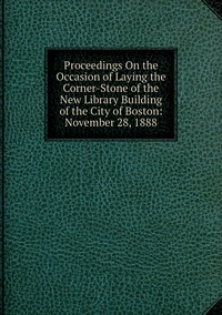 Книга под заказ: «Proceedings On the Occasion of Laying the Corner-Stone of the New Library Building of the City of Boston: November 28, 1888»