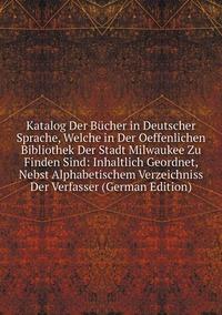 Книга под заказ: «Katalog Der Bücher in Deutscher Sprache, Welche in Der Oeffenlichen Bibliothek Der Stadt Milwaukee Zu Finden Sind: Inhaltlich Geordnet, Nebst Alphabetischem Verzeichniss Der Verfasser (German Edition)»