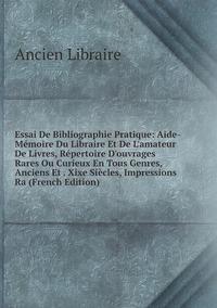 Книга под заказ: «Essai De Bibliographie Pratique: Aide-Mémoire Du Libraire Et De L'amateur De Livres, Répertoire D'ouvrages Rares Ou Curieux En Tous Genres, Anciens Et . Xixe Siècles, Impressions Ra (French Edition)»