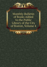 Книга под заказ: «Monthly Bulletin of Books Added to the Public Library of the City of Boston, Volume 4»