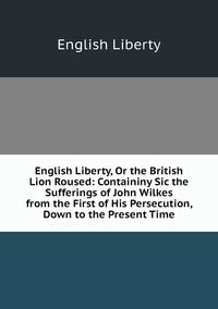 Книга под заказ: «English Liberty, Or the British Lion Roused: Containiny Sic the Sufferings of John Wilkes from the First of His Persecution, Down to the Present Time»