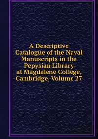 Книга под заказ: «A Descriptive Catalogue of the Naval Manuscripts in the Pepysian Library at Magdalene College, Cambridge, Volume 27»