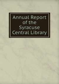 Книга под заказ: «Annual Report of the Syracuse Central Library»