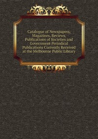 Книга под заказ: «Catalogue of Newspapers, Magazines, Reviews, Publications of Societies and Government Periodical Publications Currently Received at the Melbourne Public Library»