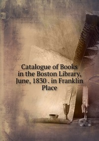 Книга под заказ: «Catalogue of Books in the Boston Library, June, 1830 . in Franklin Place»