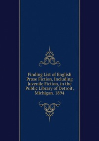 Книга под заказ: «Finding List of English Prose Fiction, Including Juvenile Fiction, in the Public Library of Detroit, Michigan. 1894»