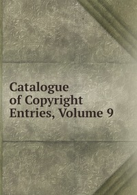 Книга под заказ: «Catalogue of Copyright Entries, Volume 9»