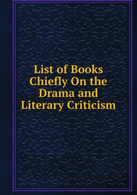Книга под заказ: «List of Books Chiefly On the Drama and Literary Criticism»