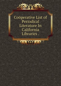 Книга под заказ: «Coöperative List of Periodical Literature In California Libraries .»