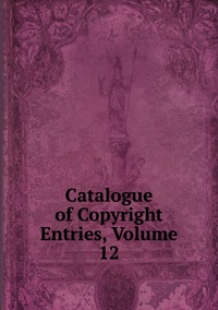 Книга под заказ: «Catalogue of Copyright Entries, Volume 12»