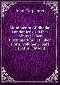 Munimenta Gildhallæ Londoniensis: Liber Albus ; Liber Custumarum ; Et Liber Horn, Volume 2,part 1 (Latin Edition), John Carpenter обложка-превью