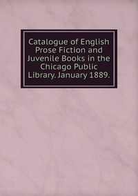 Книга под заказ: «Catalogue of English Prose Fiction and Juvenile Books in the Chicago Public Library. January 1889.»