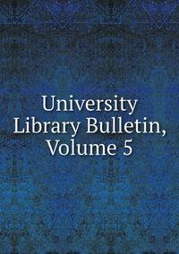 Книга под заказ: «University Library Bulletin, Volume 5»