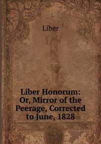 Книга под заказ: «Liber Honorum: Or, Mirror of the Peerage, Corrected to June, 1828»
