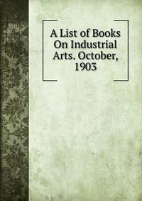 Книга под заказ: «A List of Books On Industrial Arts. October, 1903»