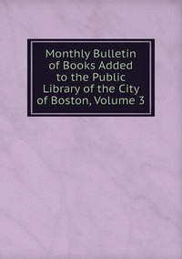 Книга под заказ: «Monthly Bulletin of Books Added to the Public Library of the City of Boston, Volume 3»