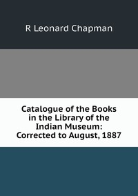 Книга под заказ: «Catalogue of the Books in the Library of the Indian Museum: Corrected to August, 1887»