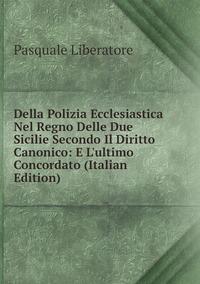 Книга под заказ: «Della Polizia Ecclesiastica Nel Regno Delle Due Sicilie Secondo Il Diritto Canonico: E L'ultimo Concordato (Italian Edition)»