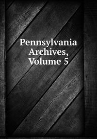 Книга под заказ: «Pennsylvania Archives, Volume 5»