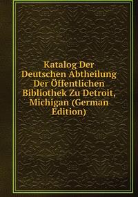 Книга под заказ: «Katalog Der Deutschen Abtheilung Der Öffentlichen Bibliothek Zu Detroit, Michigan (German Edition)»