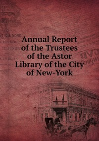 Книга под заказ: «Annual Report of the Trustees of the Astor Library of the City of New-York»