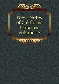 Книга под заказ: «News Notes of California Libraries, Volume 13»