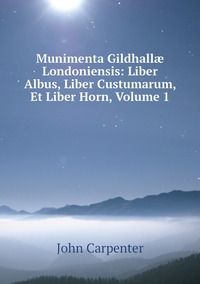 Munimenta Gildhallæ Londoniensis: Liber Albus, Liber Custumarum, Et Liber Horn, Volume 1, John Carpenter обложка-превью