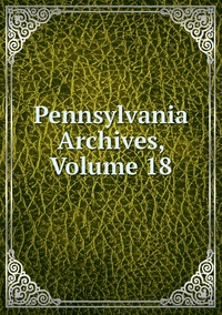 Книга под заказ: «Pennsylvania Archives, Volume 18»