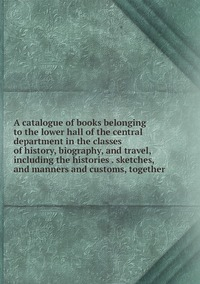 Книга под заказ: «A catalogue of books belonging to the lower hall of the central department in the classes of history, biography, and travel, including the histories . sketches, and manners and customs, together»