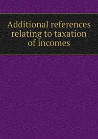 Книга под заказ: «Additional references relating to taxation of incomes»