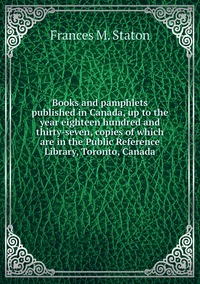Книга под заказ: «Books and pamphlets published in Canada, up to the year eighteen hundred and thirty-seven, copies of which are in the Public Reference Library, Toronto, Canada»