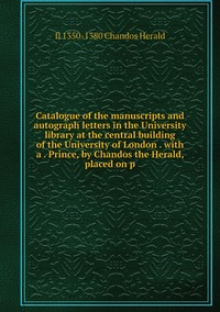 Книга под заказ: «Catalogue of the manuscripts and autograph letters in the University library at the central building of the University of London . with a . Prince, by Chandos the Herald, placed on p»