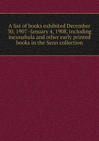 Книга под заказ: «A list of books exhibited December 30, 1907'-January 4, 1908, including incunabula and other early printed books in the Senn collection»
