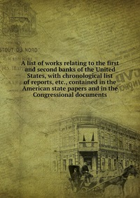 Книга под заказ: «A list of works relating to the first and second banks of the United States, with chronological list of reports, etc., contained in the American state papers and in the Congressional documents»